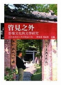 管見之外:影像文化與文學研究:周英雄教授七秩壽慶論文集 Beyond Tunnel Vision : Essays on Visual Culture and Literature : Festschrift for Professor Ying-hsiung Chou in Honour of His Seventieth Birthday