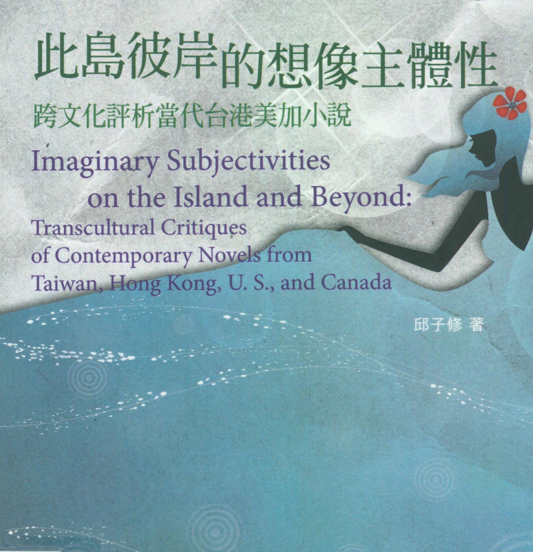 此島彼岸的想像主體性 : 跨文化評析當代台港美加小說 Imaginary subjectivities on the island and beyond : transcultural critiques of contemporary novels from Taiwan, Hong Kong, U.S., and Canada